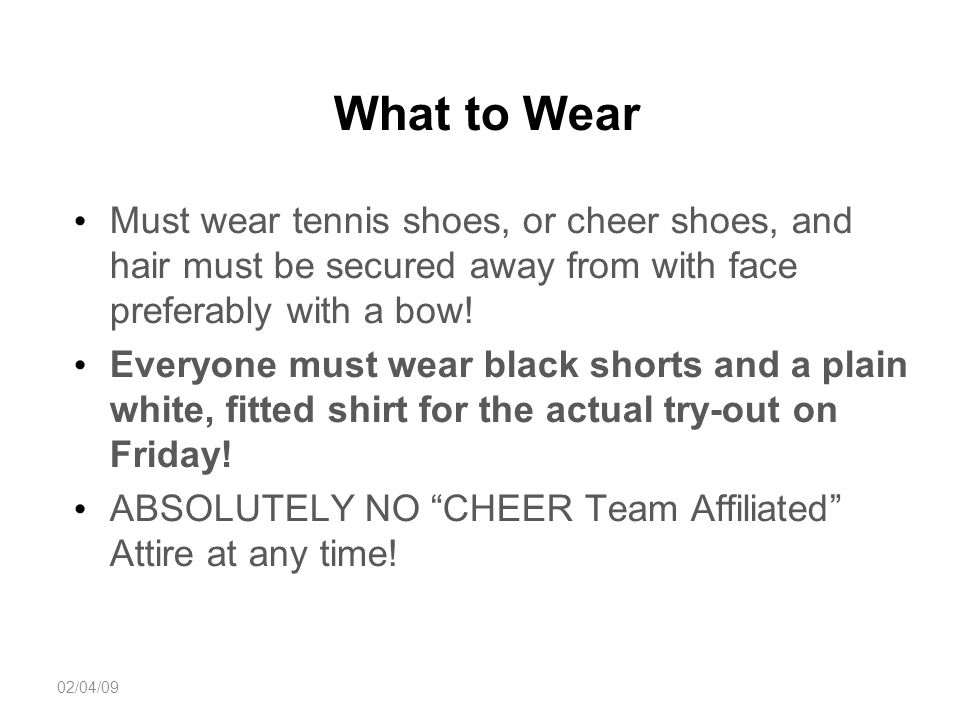 What to Wear Must wear tennis shoes, or cheer shoes, and hair must be secured away from with face preferably with a bow.