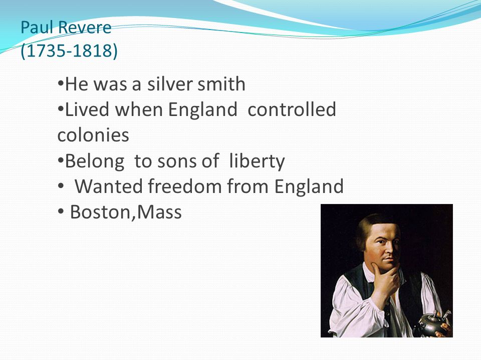 Paul Revere (1735-1818) He was a silver smith Lived when England controlled colonies Belong to sons of liberty Wanted freedom from England Boston,Mass