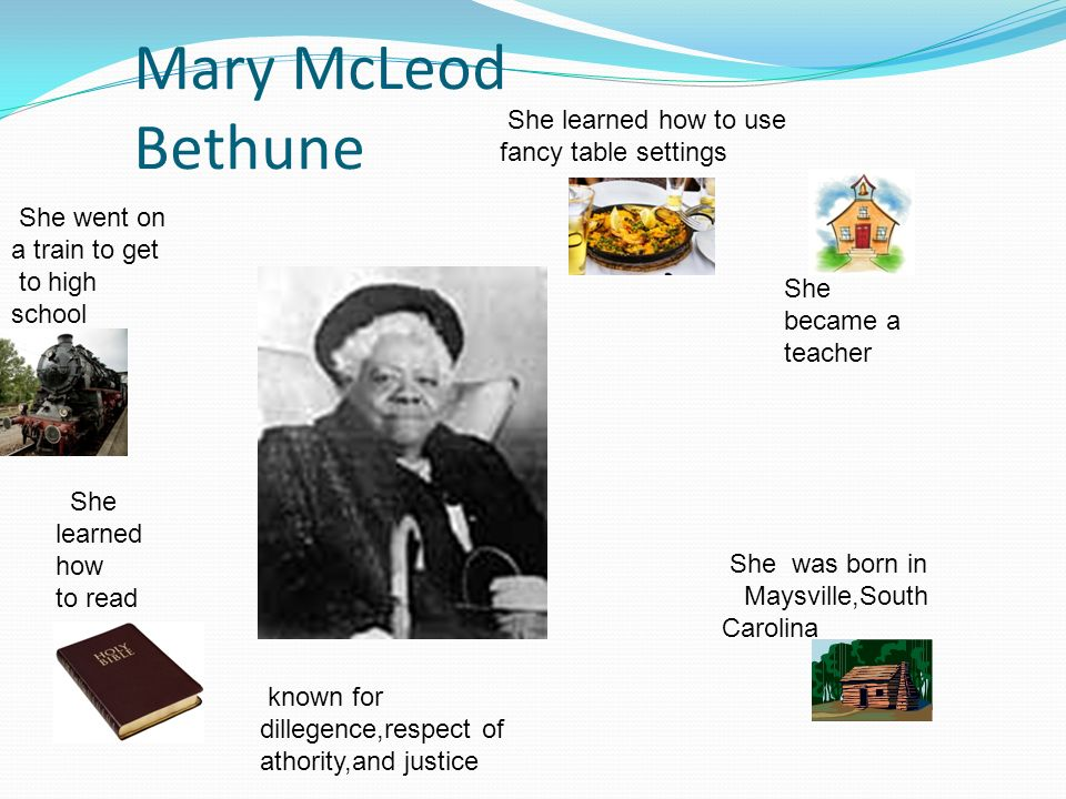 Mary McLeod Bethune She became a teacher She learned how to read She was born in Maysville,South Carolina She learned how to use fancy table settings