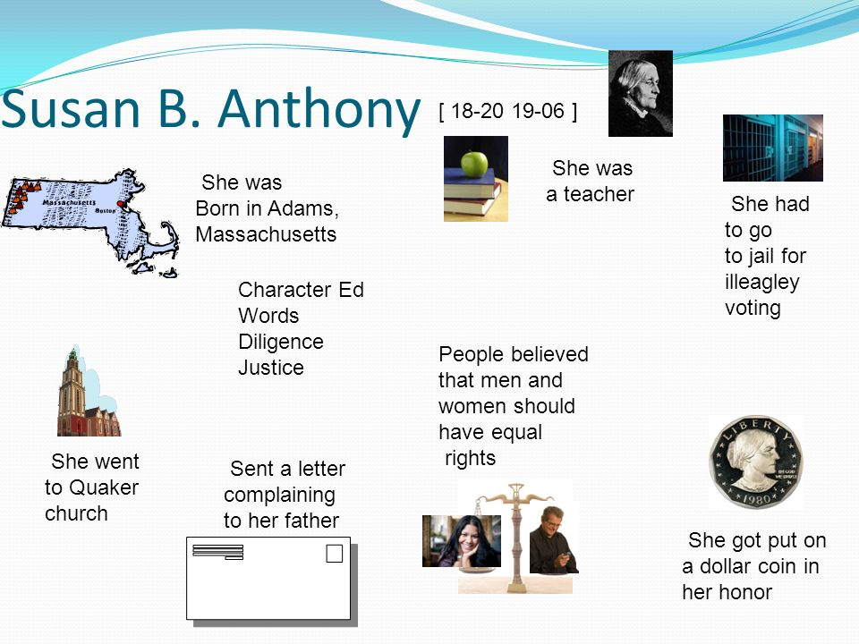 Susan B. Anthony She had to go to jail for illeagley voting She was Born in Adams, Massachusetts She got put on a dollar coin in her honor She went to