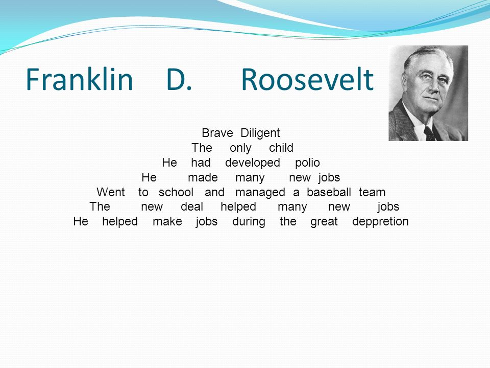 Franklin D. Roosevelt Brave Diligent The only child He had developed polio He made many new jobs Went to school and managed a baseball team The new de