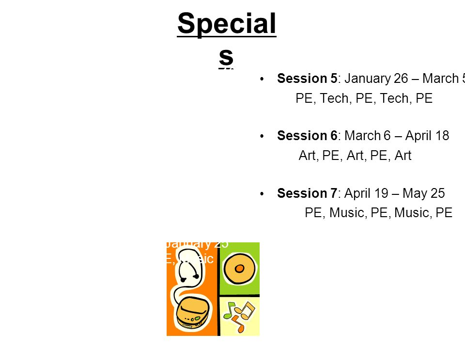 Special s Session 5: January 26 – March 5 PE, Tech, PE, Tech, PE Session 6: March 6 – April 18 Art, PE, Art, PE, Art Session 7: April 19 – May 25 PE,