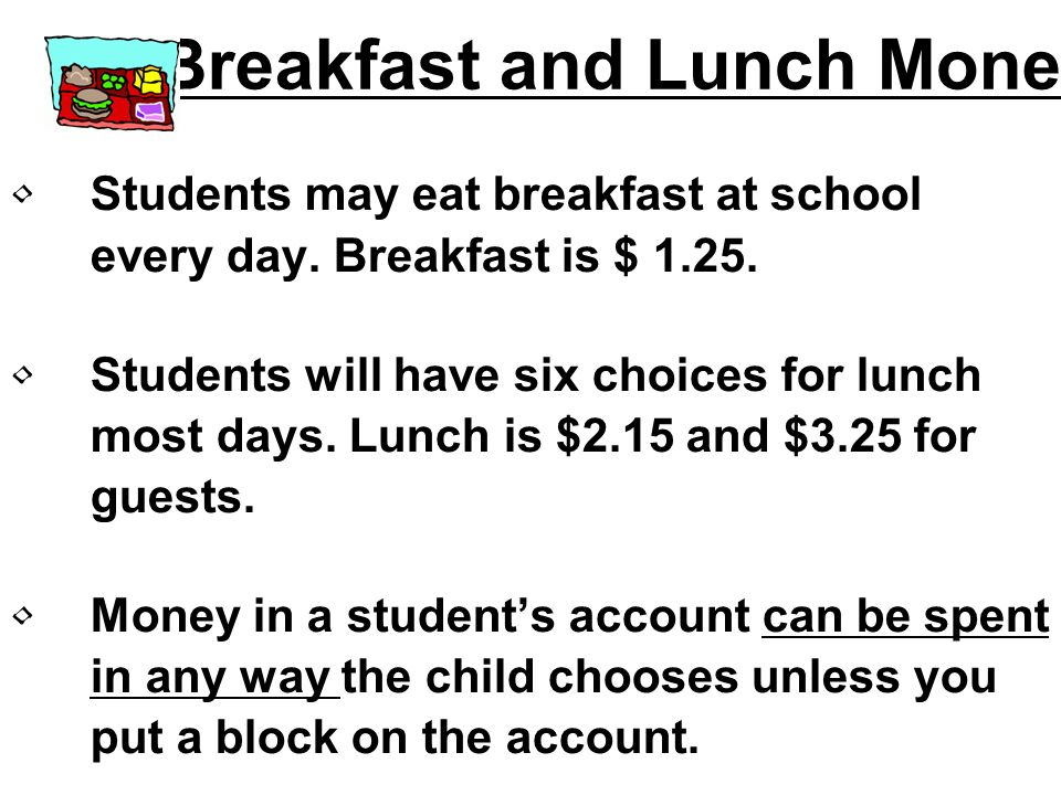 Breakfast and Lunch Money Students may eat breakfast at school every day. Breakfast is $ 1.25. Students will have six choices for lunch most days. Lun