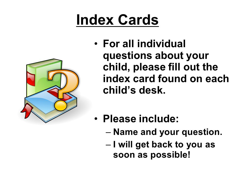 Index Cards For all individual questions about your child, please fill out the index card found on each childs desk. Please include: –Name and your qu