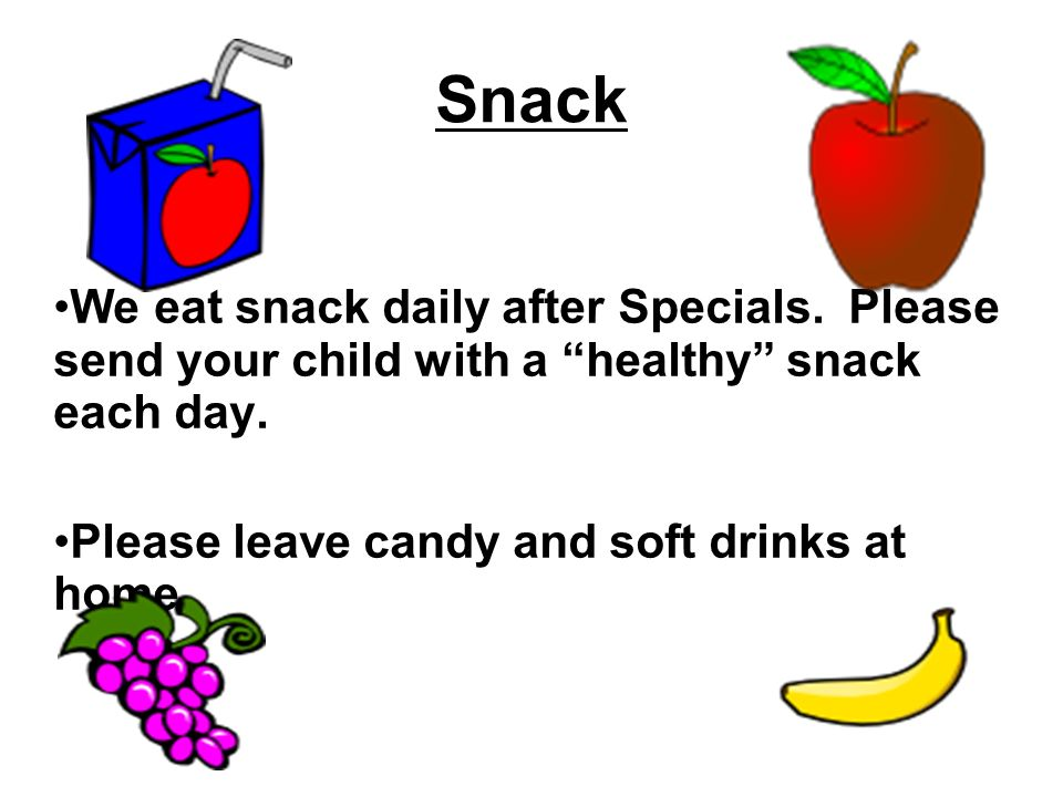 Snack We eat snack daily after Specials. Please send your child with a healthy snack each day. Please leave candy and soft drinks at home.