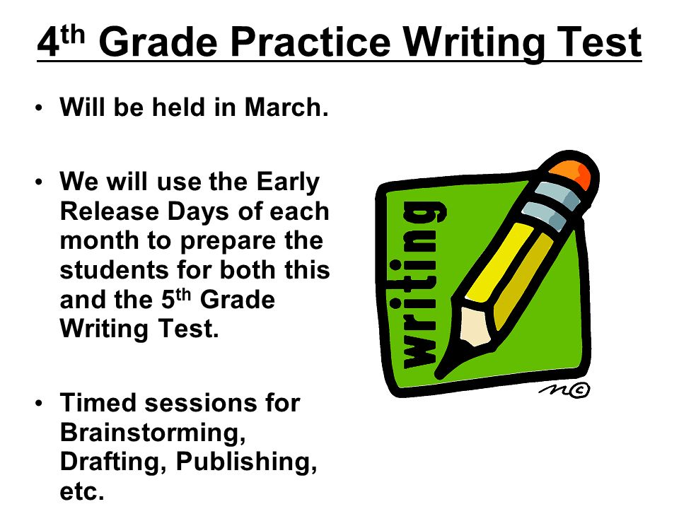 4 th Grade Practice Writing Test Will be held in March. We will use the Early Release Days of each month to prepare the students for both this and the