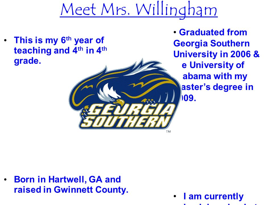Meet Mrs. Willingham This is my 6 th year of teaching and 4 th in 4 th grade. Born in Hartwell, GA and raised in Gwinnett County. Graduated from Georg