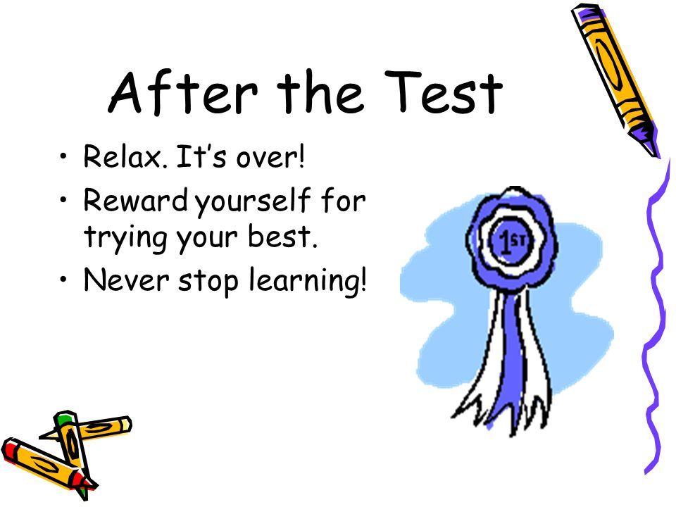 After the Test Relax. Its over! Reward yourself for trying your best. Never stop learning!