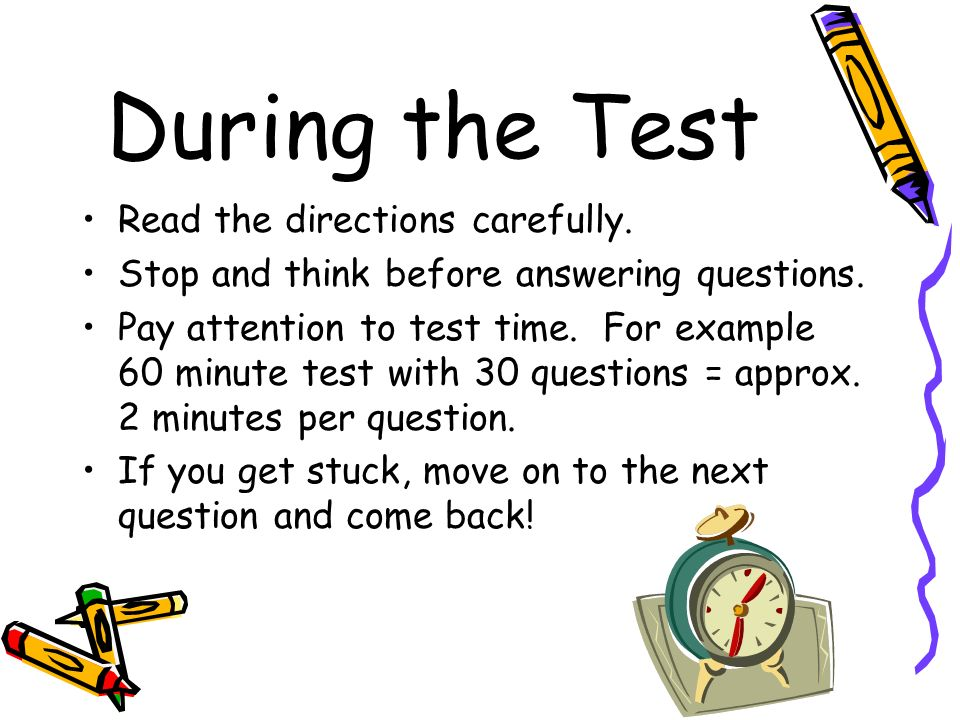 During the Test Read the directions carefully. Stop and think before answering questions. Pay attention to test time. For example 60 minute test with