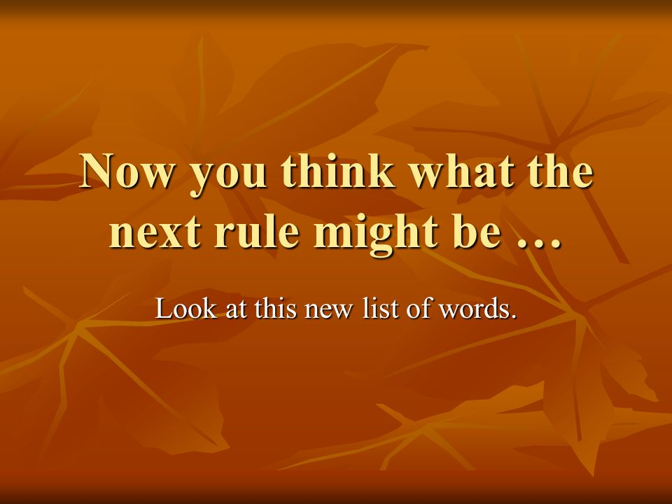 Now you think what the next rule might be … Look at this new list of words.