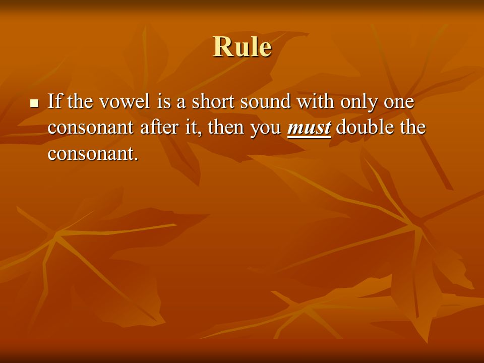 Rule If the vowel is a short sound with only one consonant after it, then you must double the consonant. If the vowel is a short sound with only one c