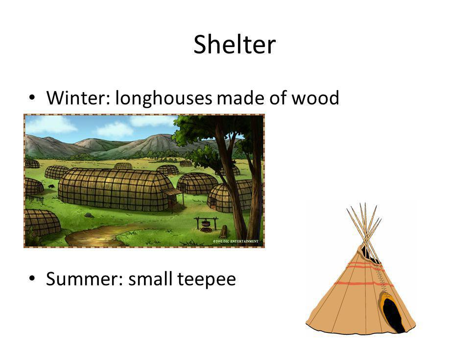 Shelter Winter: longhouses made of wood Summer: small teepee