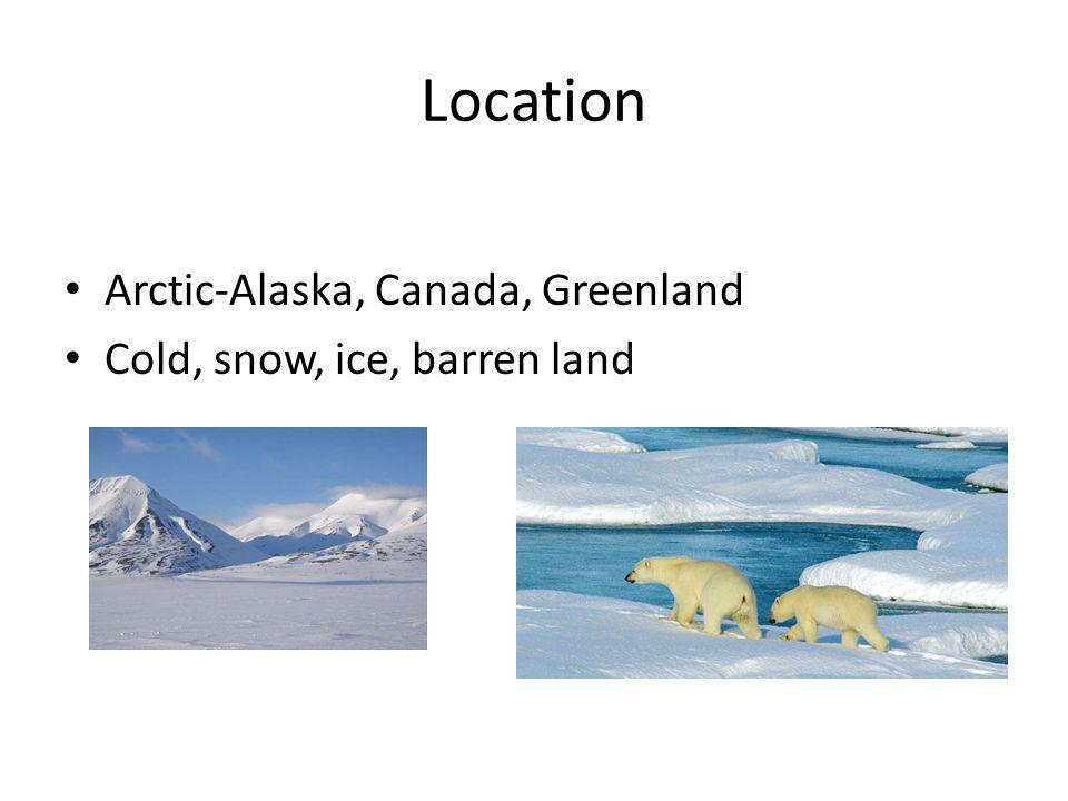 Location Arctic-Alaska, Canada, Greenland Cold, snow, ice, barren land