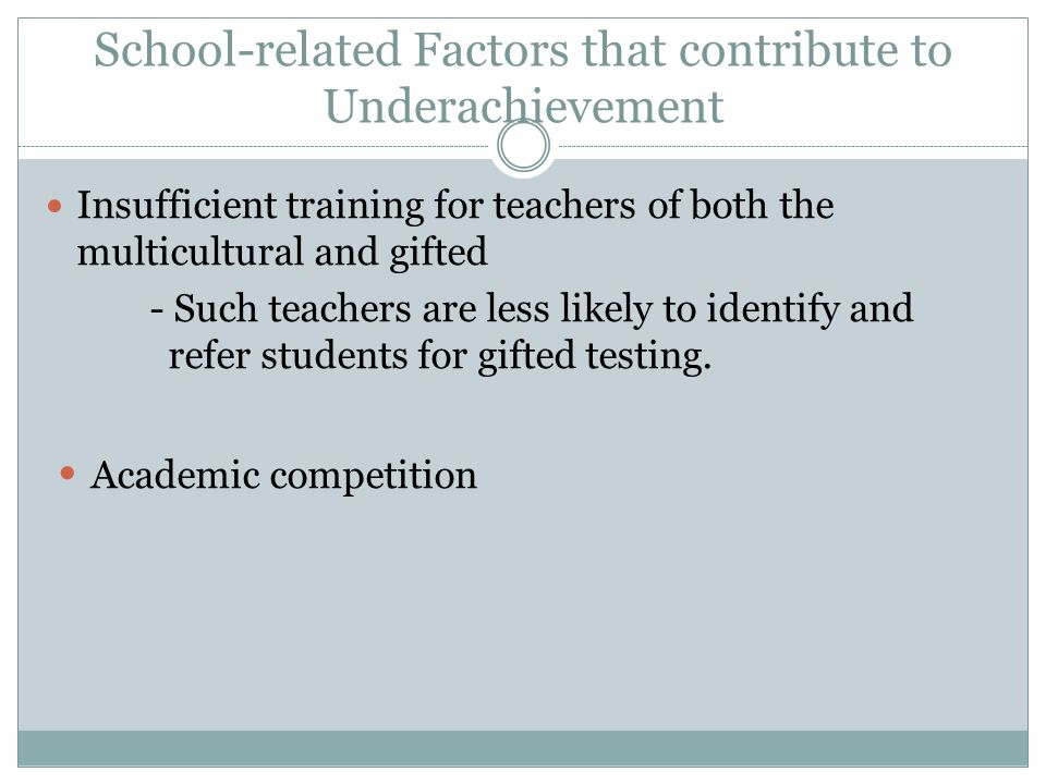 School-related Factors that contribute to Underachievement Insufficient training for teachers of both the multicultural and gifted - Such teachers are less likely to identify and refer students for gifted testing.