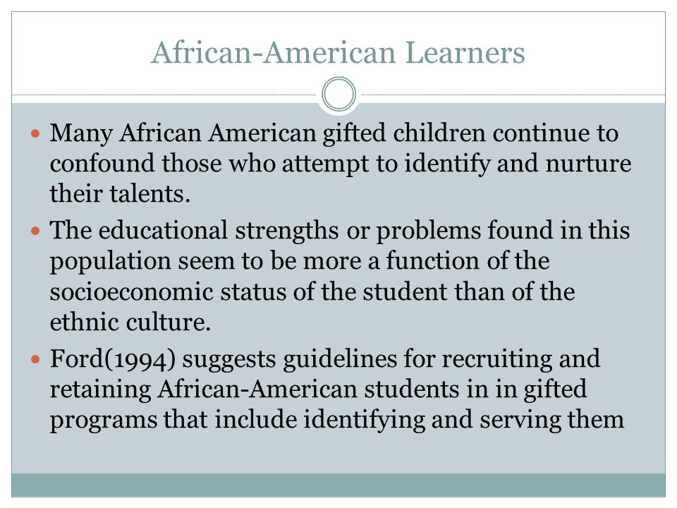 African-American Learners Many African American gifted children continue to confound those who attempt to identify and nurture their talents.
