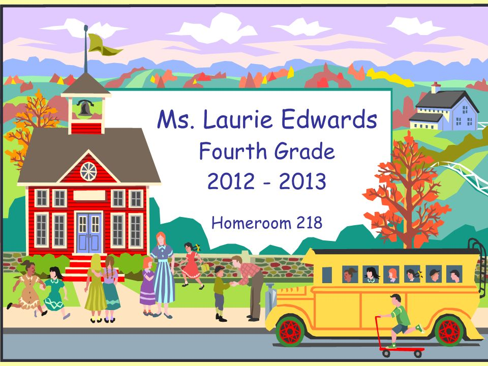 Ms. Laurie Edwards Fourth Grade 2012 - 2013 Homeroom 218