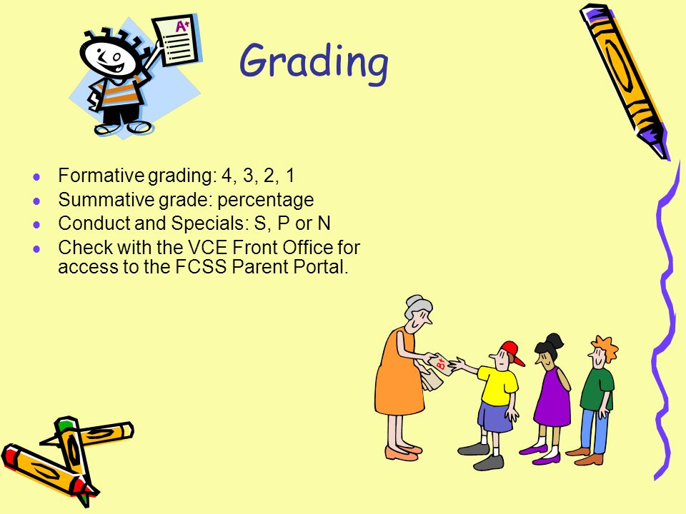 Grading Formative grading: 4, 3, 2, 1 Summative grade: percentage Conduct and Specials: S, P or N Check with the VCE Front Office for access to the FCSS Parent Portal.