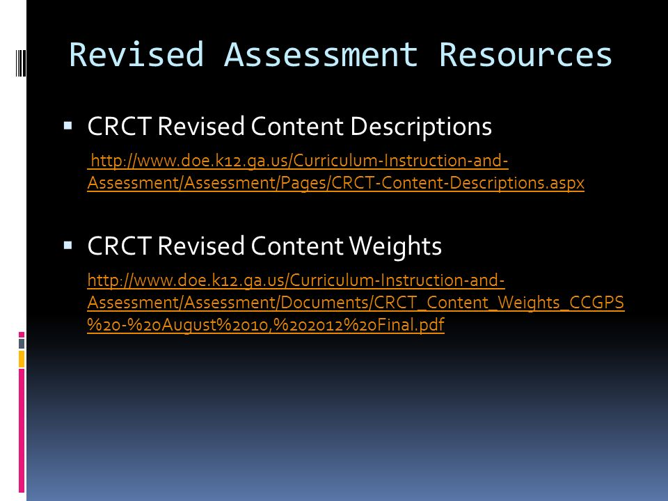 Revised Assessment Resources CRCT Revised Content Descriptions http://www.doe.k12.ga.us/Curriculum-Instruction-and- Assessment/Assessment/Pages/CRCT-Content-Descriptions.aspx CRCT Revised Content Weights http://www.doe.k12.ga.us/Curriculum-Instruction-and- Assessment/Assessment/Documents/CRCT_Content_Weights_CCGPS %20-%20August%2010,%202012%20Final.pdf