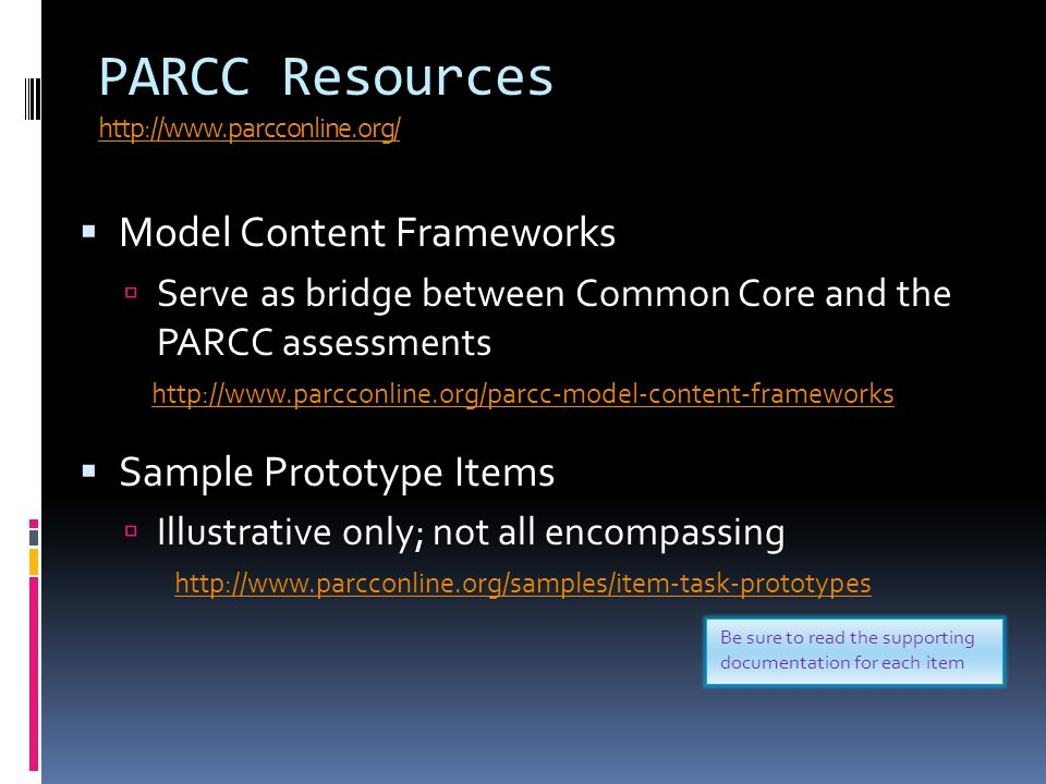 PARCC Resources http://www.parcconline.org/ http://www.parcconline.org/ Model Content Frameworks Serve as bridge between Common Core and the PARCC assessments http://www.parcconline.org/parcc-model-content-frameworks Sample Prototype Items Illustrative only; not all encompassing http://www.parcconline.org/samples/item-task-prototypes Be sure to read the supporting documentation for each item