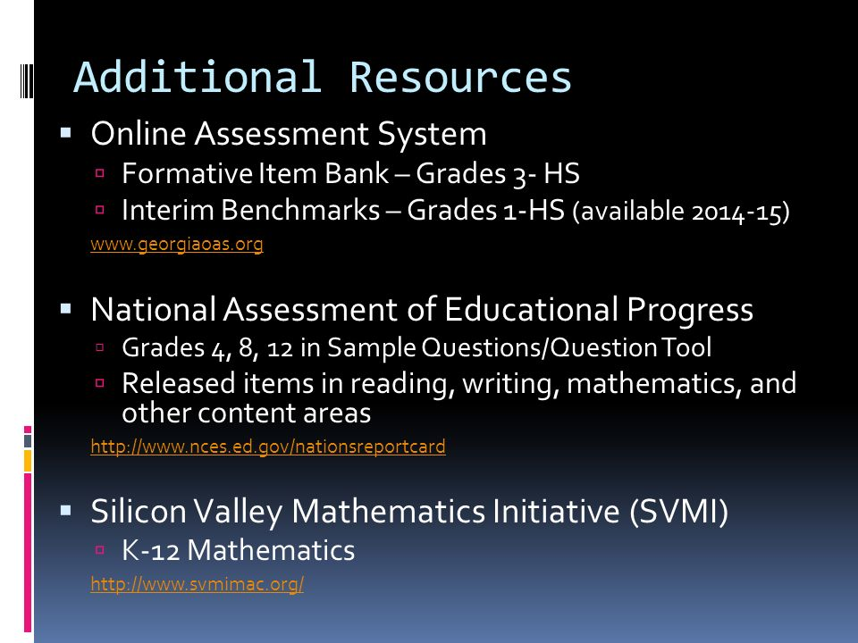 Smarter Balanced Sample Items and Performance Tasks The other consortium (similar to PARCC) http://www.smarterbalanced.org/sample-items-and-performance-tasks/ USA Test Prep Middle / High – EOCT prep contact School Test Coordinator for access code http://www.usatestprep.com/Home Additional Resources