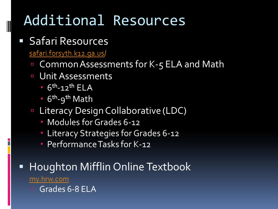 Safari Resources safari.forsyth.k12.ga.ussafari.forsyth.k12.ga.us/ Common Assessments for K-5 ELA and Math Unit Assessments 6 th -12 th ELA 6 th -9 th Math Literacy Design Collaborative (LDC) Modules for Grades 6-12 Literacy Strategies for Grades 6-12 Performance Tasks for K-12 Houghton Mifflin Online Textbook my.hrw.com Grades 6-8 ELA