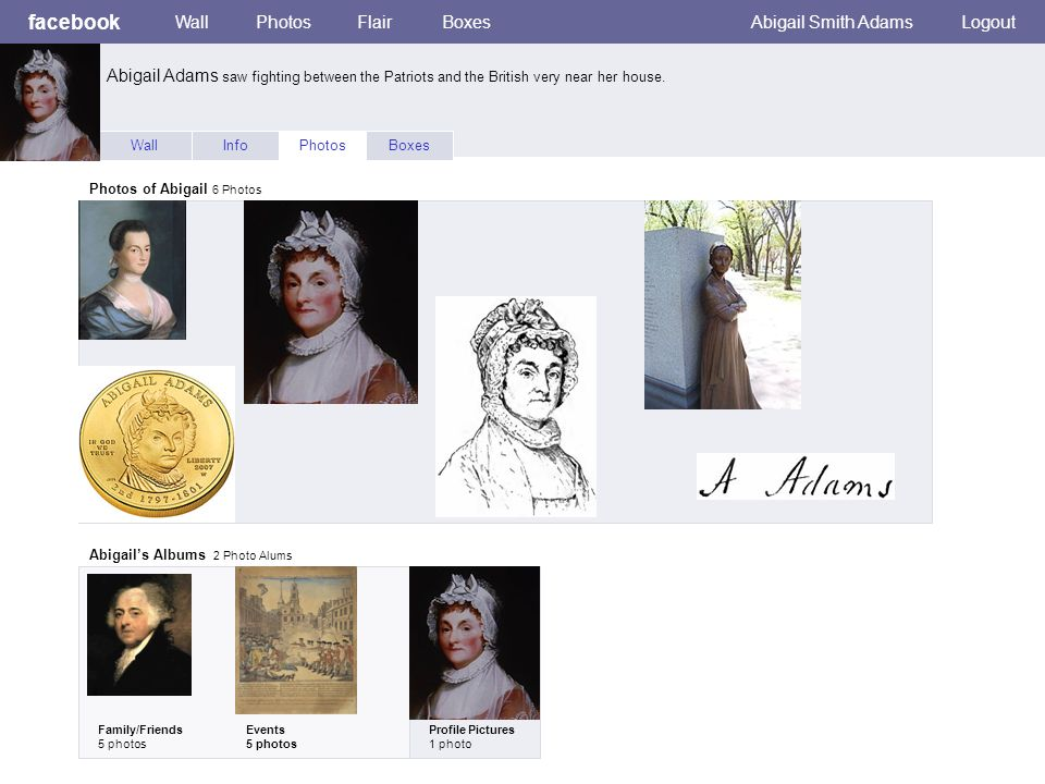 facebook WallPhotosFlairBoxesAbigail Smith AdamsLogout WallInfoPhotosBoxes Photos of Abigail 6 Photos Abigails Albums 2 Photo Alums Family/Friends 5 photos Events 5 photos Profile Pictures 1 photo Abigail Adams saw fighting between the Patriots and the British very near her house.