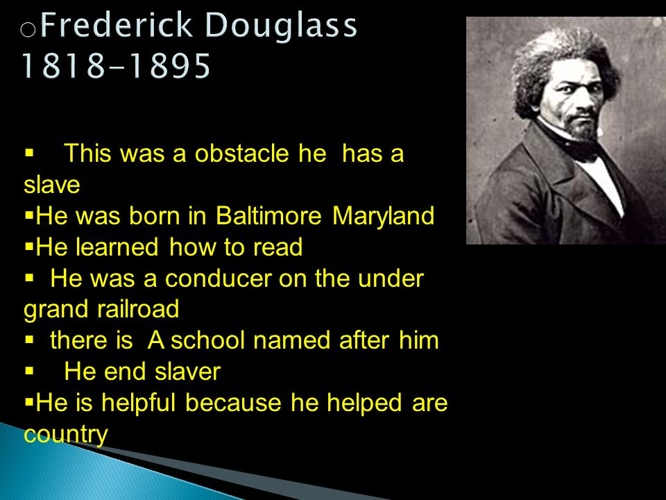 This was a obstacle he has a slave He was born in Baltimore Maryland He learned how to read He was a conducer on the under grand railroad there is A school named after him He end slaver He is helpful because he helped are country
