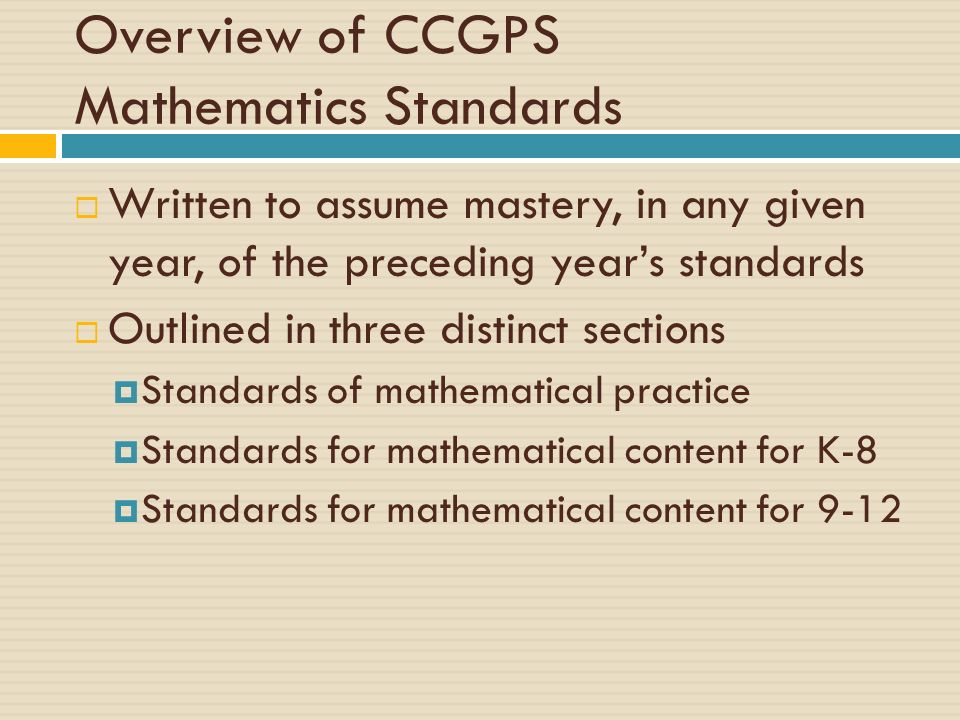 Overview of CCGPS Mathematics Standards Written to assume mastery, in any given year, of the preceding years standards Outlined in three distinct sect