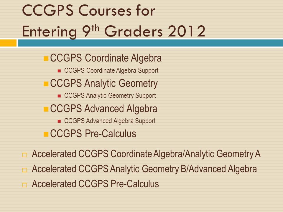 CCGPS Courses for Entering 9 th Graders 2012 CCGPS Coordinate Algebra CCGPS Coordinate Algebra Support CCGPS Analytic Geometry CCGPS Analytic Geometry