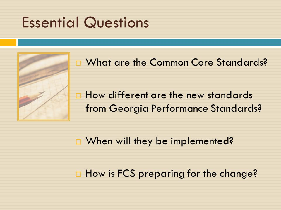 Essential Questions What are the Common Core Standards? How different are the new standards from Georgia Performance Standards? When will they be impl