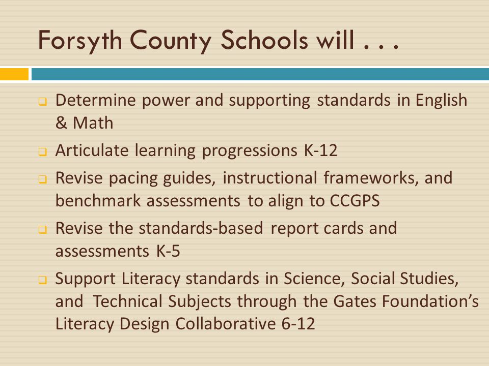 Forsyth County Schools will... Determine power and supporting standards in English & Math Articulate learning progressions K-12 Revise pacing guides,