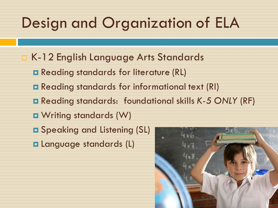 Design and Organization of ELA K-12 English Language Arts Standards Reading standards for literature (RL) Reading standards for informational text (RI