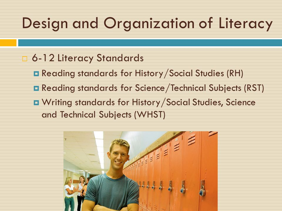 Design and Organization of Literacy 6-12 Literacy Standards Reading standards for History/Social Studies (RH) Reading standards for Science/Technical