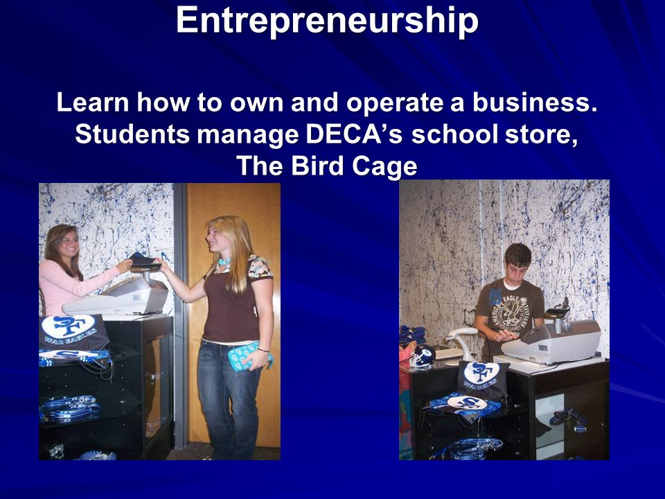 Entrepreneurship Learn how to own and operate a business. Students manage DECAs school store, The Bird Cage