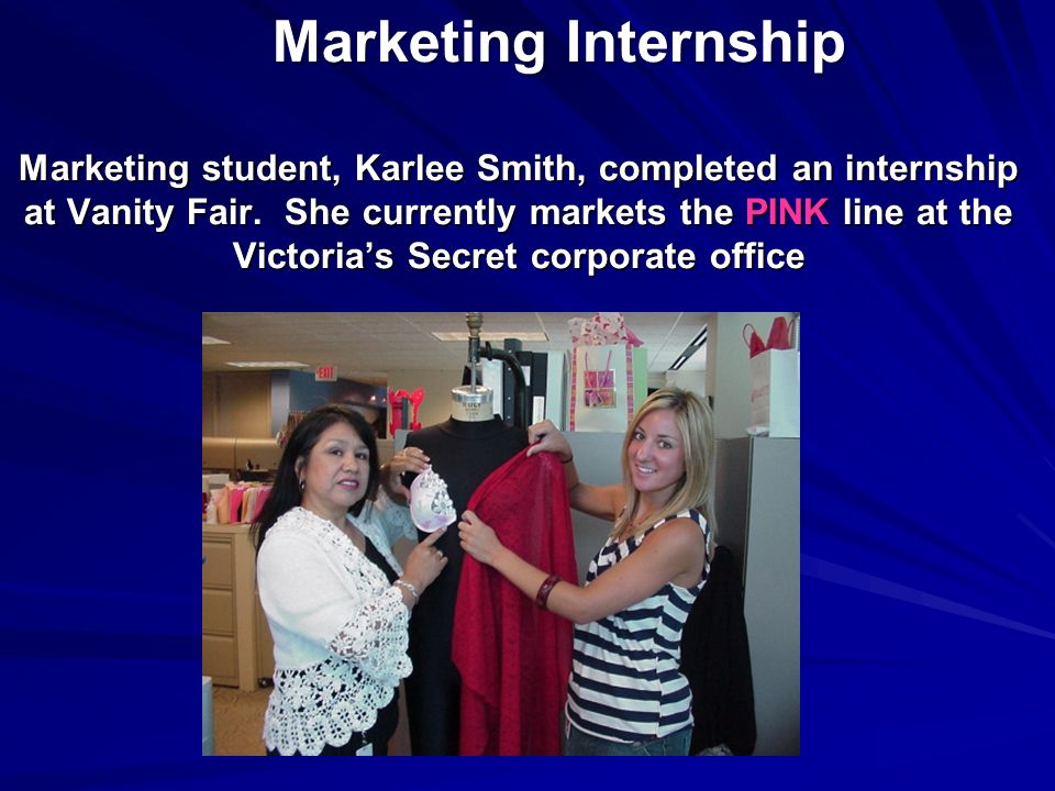 Marketing Internship Marketing student, Karlee Smith, completed an internship at Vanity Fair. She currently markets the PINK line at the Victorias Sec