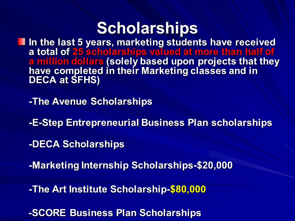 Scholarships In the last 5 years, marketing students have received a total of 25 scholarships valued at more than half of a million dollars (solely ba