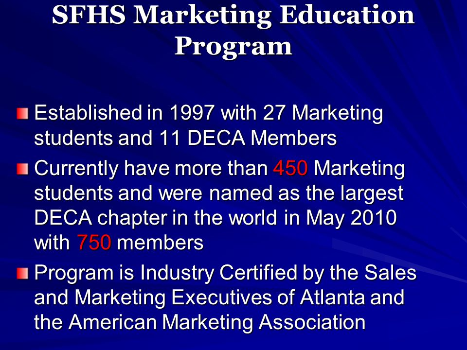 SFHS Marketing Education Program Established in 1997 with 27 Marketing students and 11 DECA Members Currently have more than 450 Marketing students an