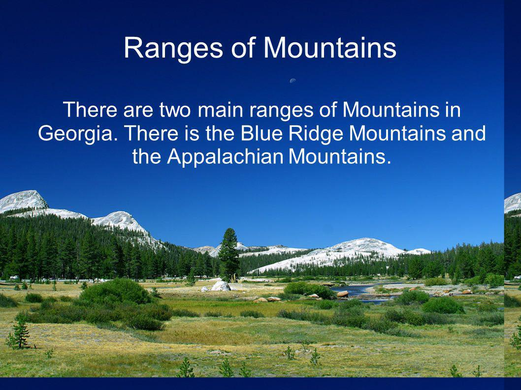 Ranges of Mountains There are two main ranges of Mountains in Georgia. There is the Blue Ridge Mountains and the Appalachian Mountains.