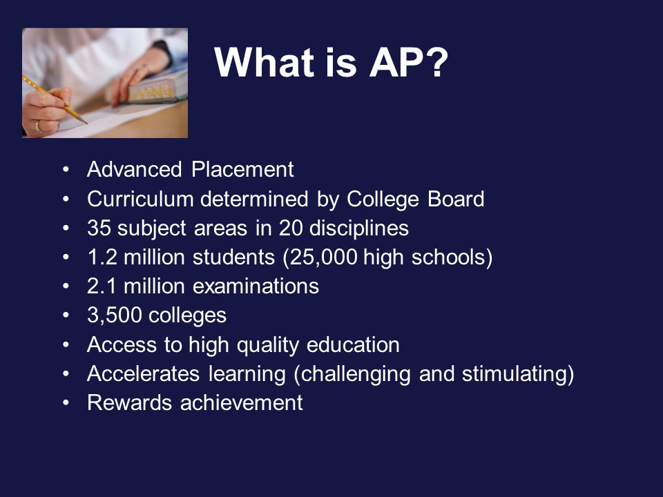 What is AP? Advanced Placement Curriculum determined by College Board 35 subject areas in 20 disciplines 1.2 million students (25,000 high schools) 2.