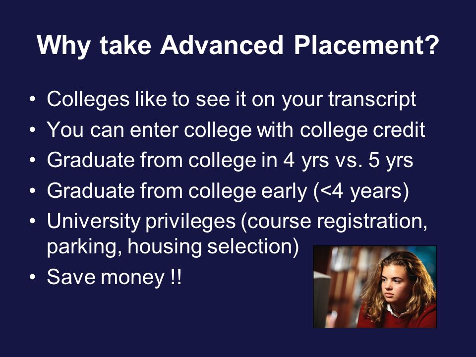 Why take Advanced Placement? Colleges like to see it on your transcript You can enter college with college credit Graduate from college in 4 yrs vs. 5