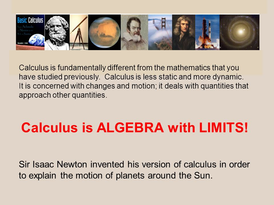 Calculus is fundamentally different from the mathematics that you have studied previously. Calculus is less static and more dynamic. It is concerned w