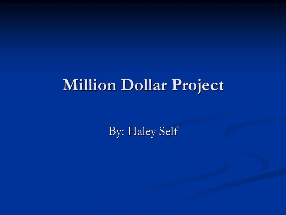 Million Dollar Project By: Haley Self