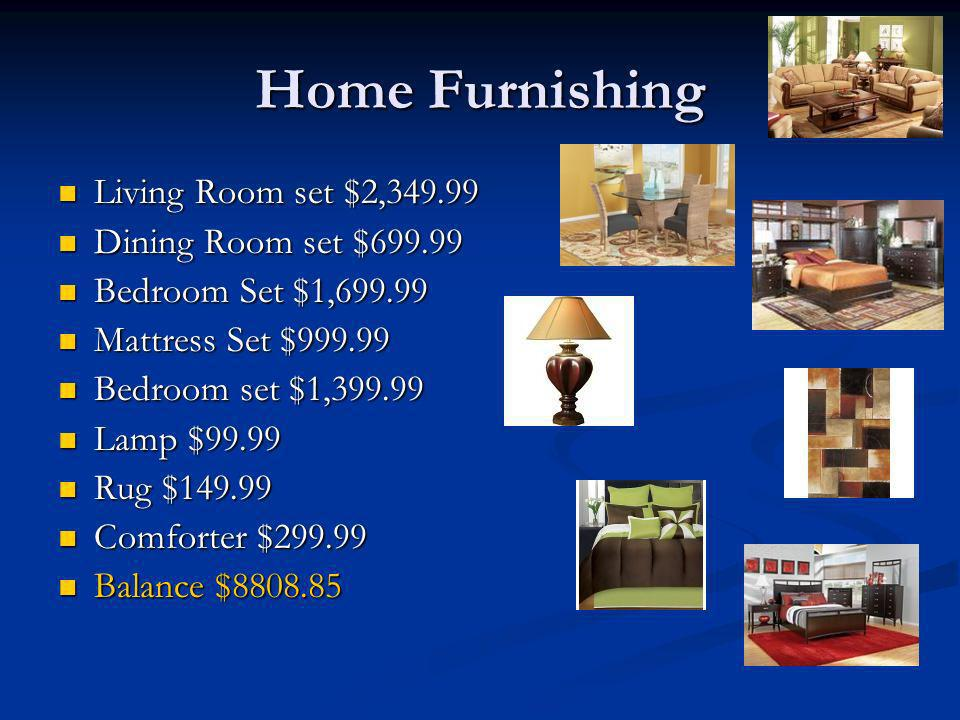 Home Furnishing Living Room set $2, Living Room set $2, Dining Room set $ Dining Room set $ Bedroom Set $1, Bedroom Set $1, Mattress Set $ Mattress Set $ Bedroom set $1, Bedroom set $1, Lamp $99.99 Lamp $99.99 Rug $ Rug $ Comforter $ Comforter $ Balance $ Balance $