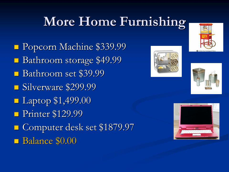 More Home Furnishing Popcorn Machine $ Popcorn Machine $ Bathroom storage $49.99 Bathroom storage $49.99 Bathroom set $39.99 Bathroom set $39.99 Silverware $ Silverware $ Laptop $1, Laptop $1, Printer $ Printer $ Computer desk set $ Computer desk set $ Balance $0.00 Balance $0.00