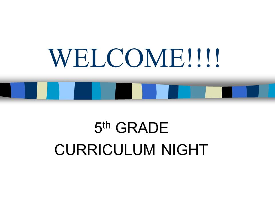 WELCOME!!!! 5 th GRADE CURRICULUM NIGHT