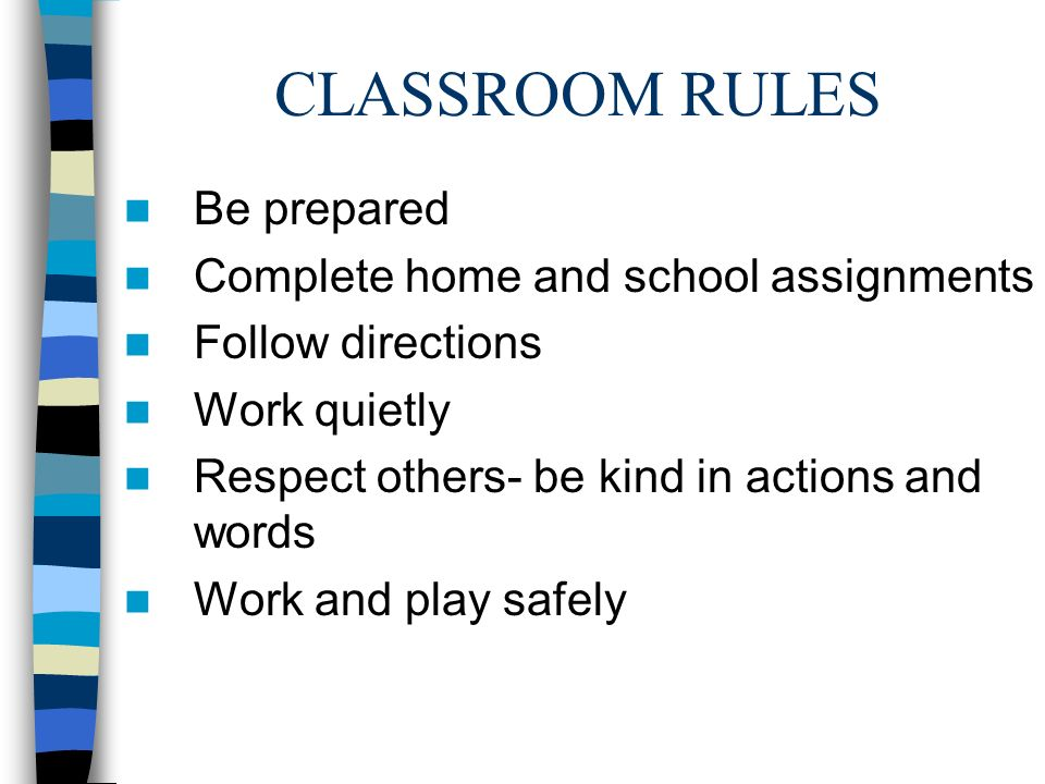 CLASSROOM RULES Be prepared Complete home and school assignments Follow directions Work quietly Respect others- be kind in actions and words Work and play safely