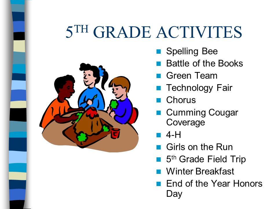 5 TH GRADE ACTIVITES Spelling Bee Battle of the Books Green Team Technology Fair Chorus Cumming Cougar Coverage 4-H Girls on the Run 5 th Grade Field Trip Winter Breakfast End of the Year Honors Day