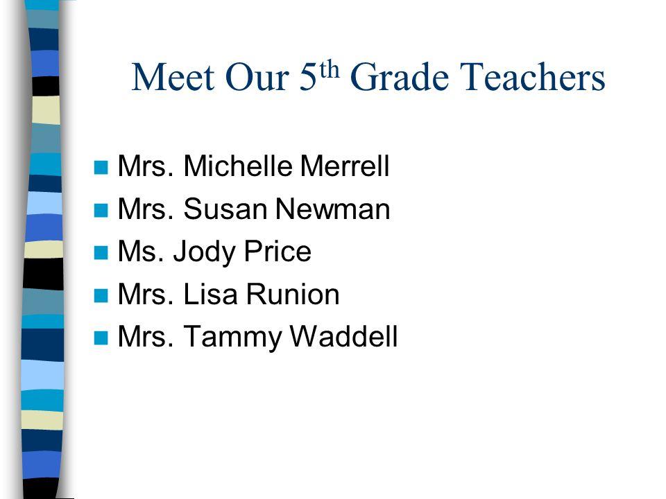 Meet Our 5 th Grade Teachers Mrs. Michelle Merrell Mrs. Susan Newman Ms. Jody Price Mrs. Lisa Runion Mrs. Tammy Waddell