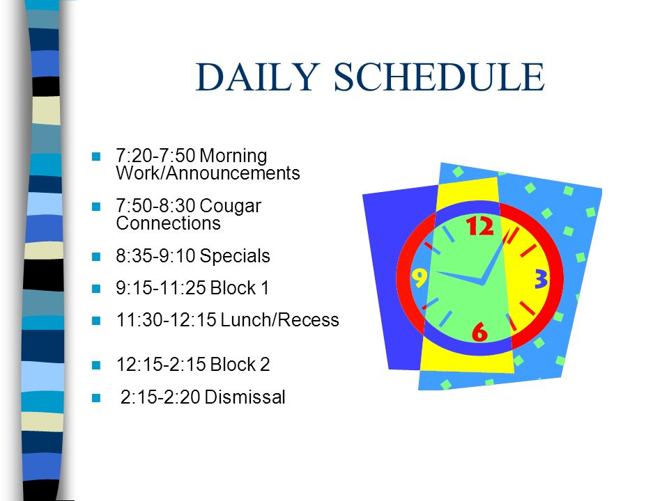 DAILY SCHEDULE 7:20-7:50 Morning Work/Announcements 7:50-8:30 Cougar Connections 8:35-9:10 Specials 9:15-11:25 Block 1 11:30-12:15 Lunch/Recess 12:15-2:15 Block 2 2:15-2:20 Dismissal