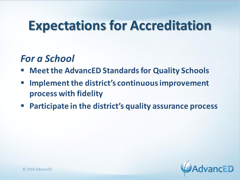 Expectations for Accreditation Meet the AdvancED Standards for Quality Schools Implement the districts continuous improvement process with fidelity Participate in the districts quality assurance process © 2010 AdvancED For a School